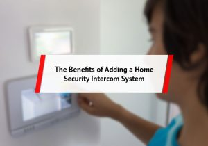 The Benefits of Adding a Home Security Intercom System